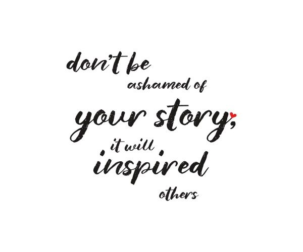 Don't be ashamed of your story, it will inspired others